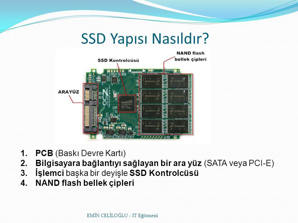 SSD Yapısı Nasıldır? 1.PCB (Baskı Devre Kartı) 2.Bilgisayara bağlantıyı sağlayan bir ara yüz (SATA veya PCI-E) 3.İşlemci başka bir deyişle SSD Kontrol