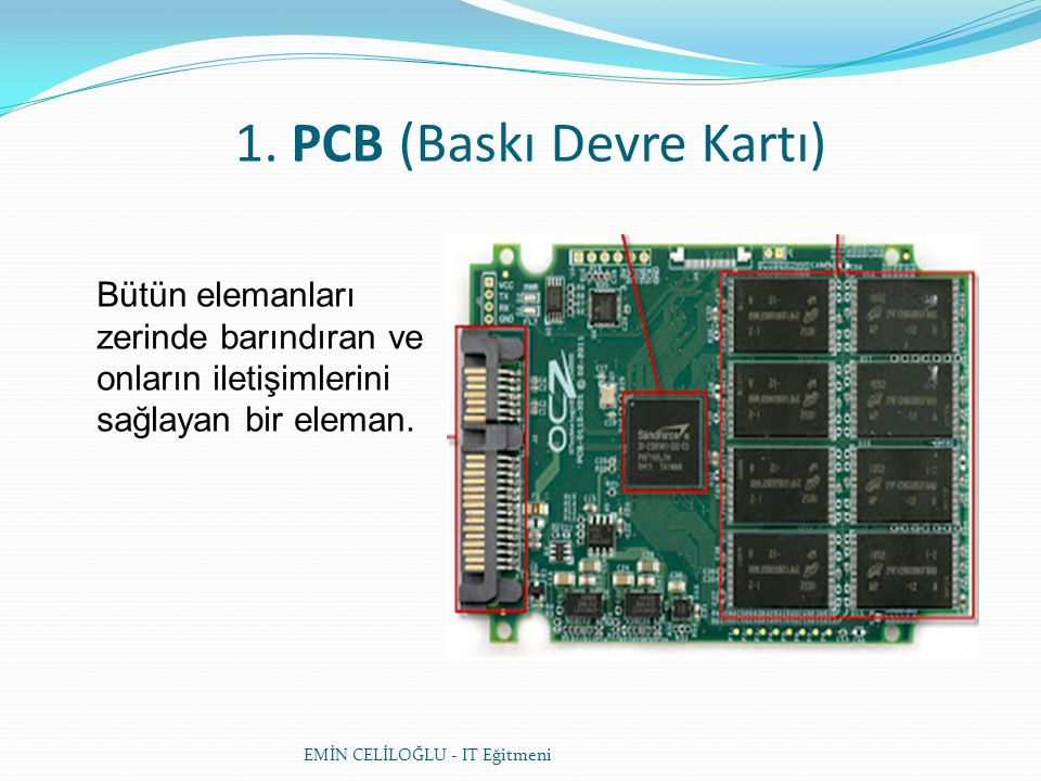 1. PCB (Baskı Devre Kartı) Bütün elemanları zerinde barındıran ve onların iletişimlerini sağlayan bir eleman. EMİN CELİLOĞLU - IT Eğitmeni