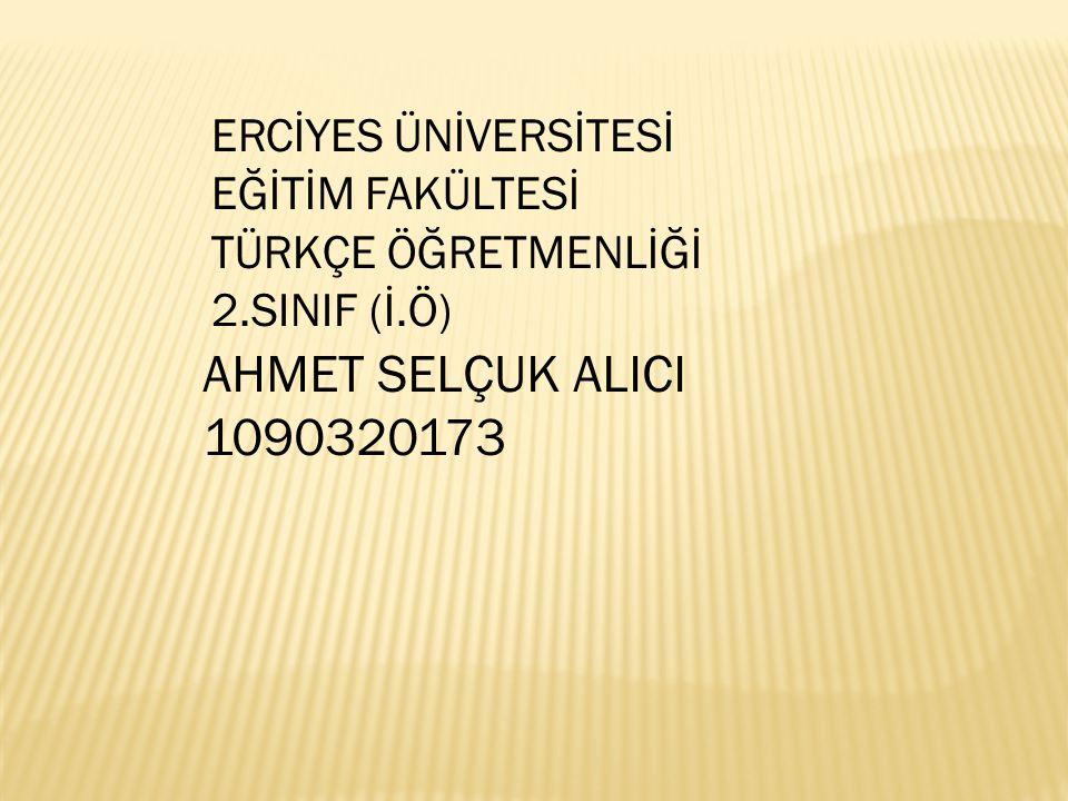 AHMET SELÇUK ALICI 1090320173 ERCİYES ÜNİVERSİTESİ EĞİTİM FAKÜLTESİ TÜRKÇE ÖĞRETMENLİĞİ 2.SINIF (İ.Ö)