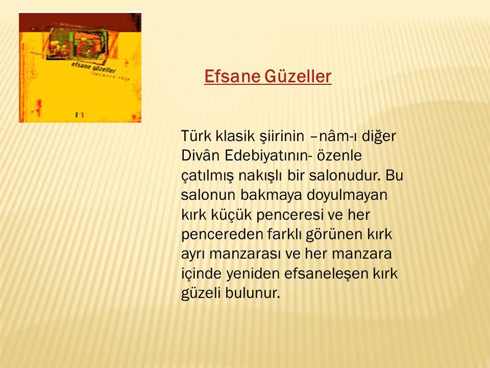 Efsane Güzeller Türk klasik şiirinin –nâm-ı diğer Divân Edebiyatının- özenle çatılmış nakışlı bir salonudur. Bu salonun bakmaya doyulmayan kırk küçük