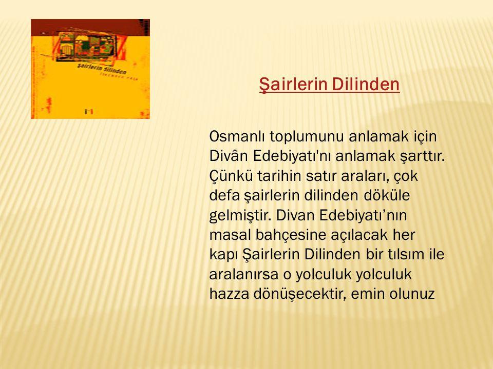Şairlerin Dilinden Osmanlı toplumunu anlamak için Divân Edebiyatı'nı anlamak şarttır. Çünkü tarihin satır araları, çok defa şairlerin dilinden döküle