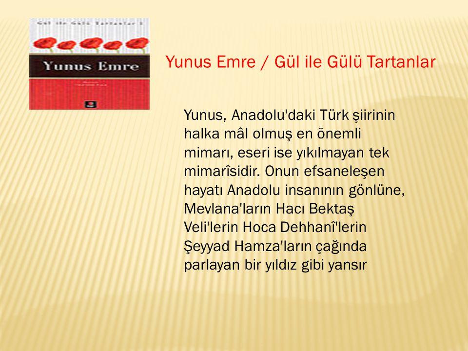 Yunus Emre / Gül ile Gülü Tartanlar Yunus, Anadolu'daki Türk şiirinin halka mâl olmuş en önemli mimarı, eseri ise yıkılmayan tek mimarîsidir. Onun efs