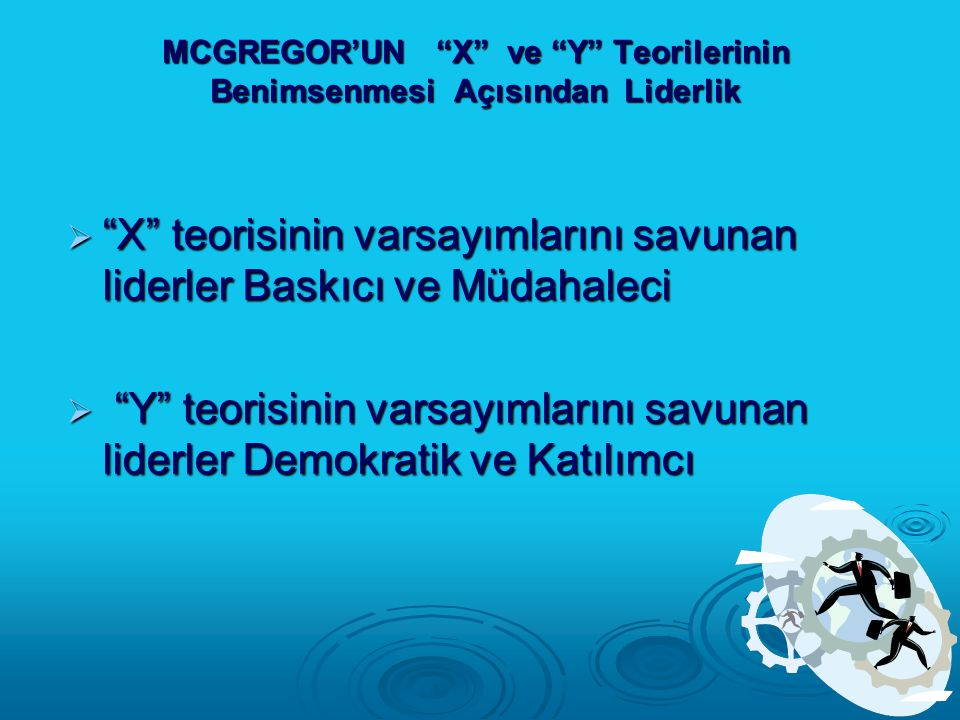 """MCGREGOR'UN """"X"""" ve """"Y"""" Teorilerinin Benimsenmesi Açısından Liderlik  """"X"""" teorisinin varsayımlarını savunan liderler Baskıcı ve Müdahaleci  """"Y"""" teori"""