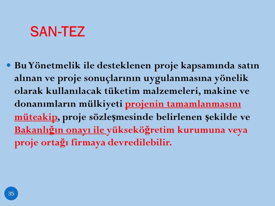 SAN-TEZ 35 Bu Yönetmelik ile desteklenen proje kapsamında satın alınan ve proje sonuçlarının uygulanmasına yönelik olarak kullanılacak tüketim malzemeleri, makine ve donanımların mülkiyeti projenin tamamlanmasını müteakip, proje sözle ş mesinde belirlenen ş ekilde ve Bakanlı ğ ın onayı ile yüksekö ğ retim kurumuna veya proje orta ğ ı firmaya devredilebilir.