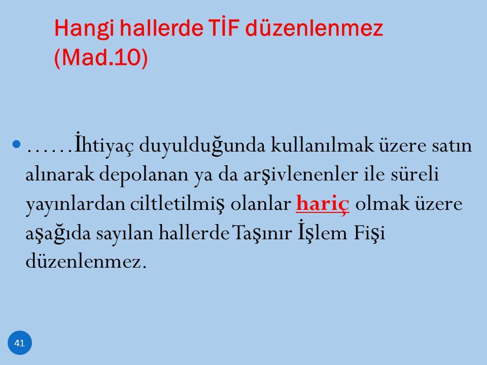 Hangi hallerde TİF düzenlenmez (Mad.10) 41 …… İ htiyaç duyuldu ğ unda kullanılmak üzere satın alınarak depolanan ya da ar ş ivlenenler ile süreli yayı