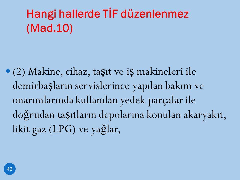Hangi hallerde TİF düzenlenmez (Mad.10) 43 (2) Makine, cihaz, ta ş ıt ve i ş makineleri ile demirba ş ların servislerince yapılan bakım ve onarımların