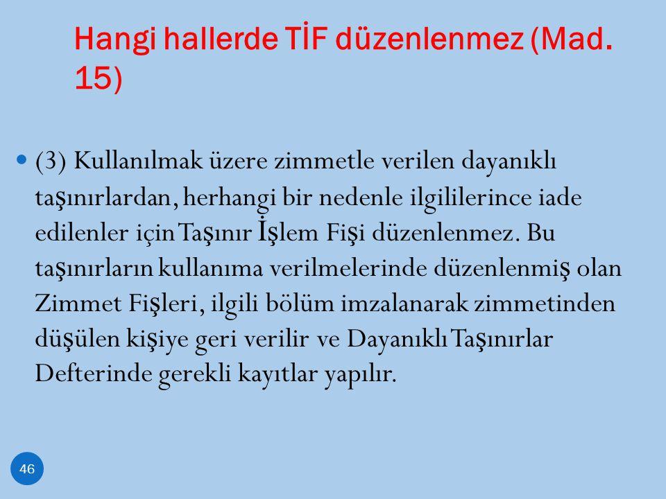 Hangi hallerde TİF düzenlenmez (Mad. 15) 46 (3) Kullanılmak üzere zimmetle verilen dayanıklı ta ş ınırlardan, herhangi bir nedenle ilgililerince iade