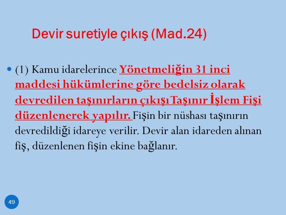 Devir suretiyle çıkış (Mad.24) 49 (1) Kamu idarelerince Yönetmeli ğ in 31 inci maddesi hükümlerine göre bedelsiz olarak devredilen ta ş ınırların çıkı