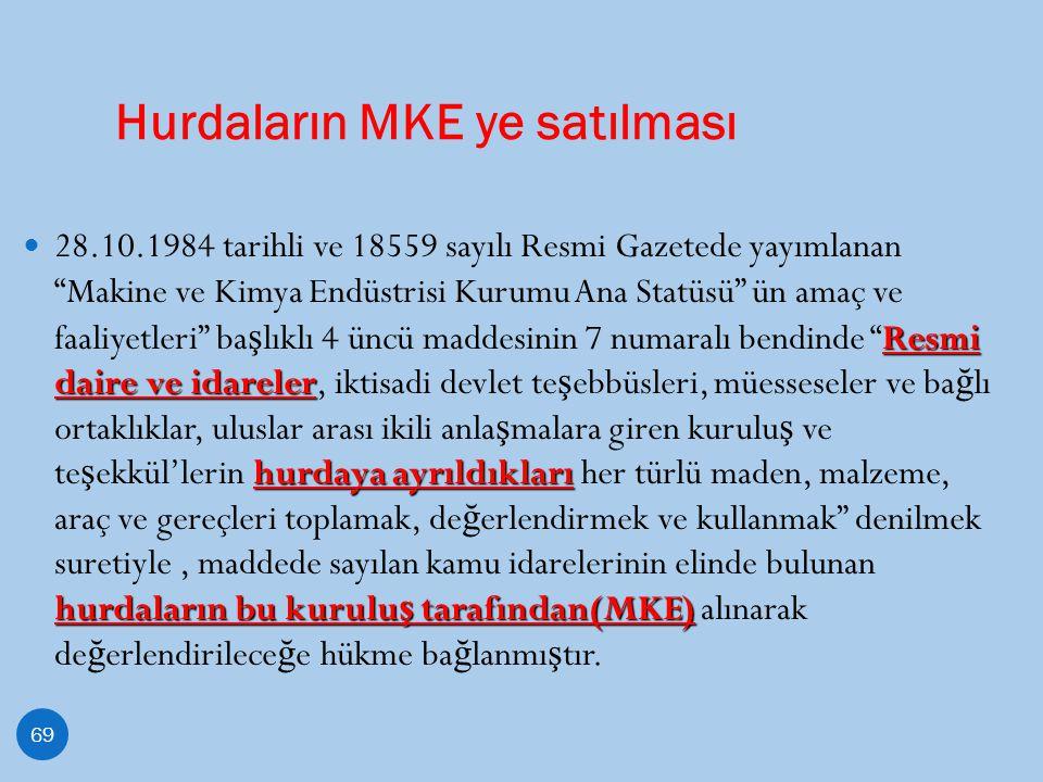Hurdaların MKE ye satılması 69 Resmi daire ve idareler hurdaya ayrıldıkları hurdaların bu kurulu ş tarafından(MKE) 28.10.1984 tarihli ve 18559 sayılı