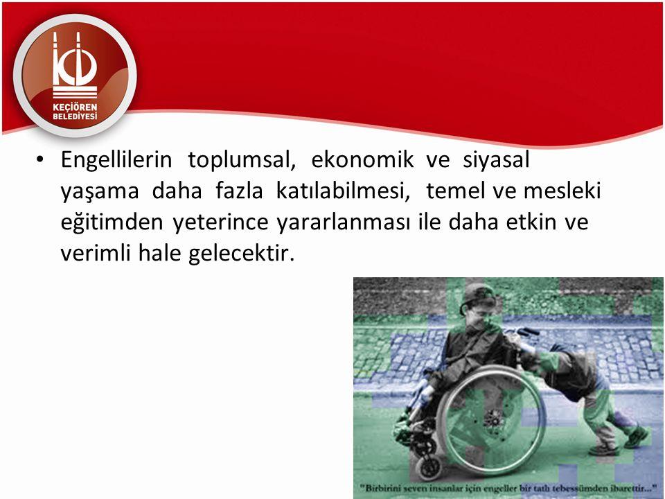 Engellilerin toplumsal, ekonomik ve siyasal yaşama daha fazla katılabilmesi, temel ve mesleki eğitimden yeterince yararlanması ile daha etkin ve verim