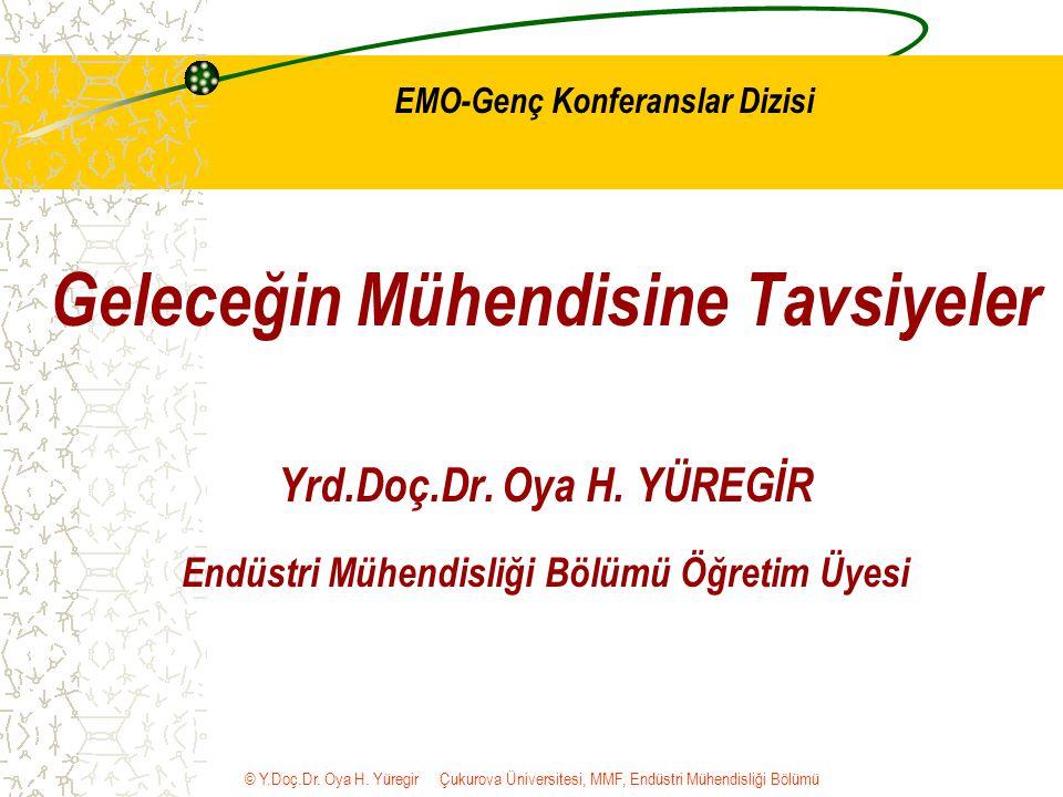 © Y.Doç.Dr. Oya H. Yüregir Çukurova Üniversitesi, MMF, Endüstri Mühendisliği Bölümü Geleceğin Mühendisine Tavsiyeler Yrd.Doç.Dr. Oya H. YÜREGİR Endüst