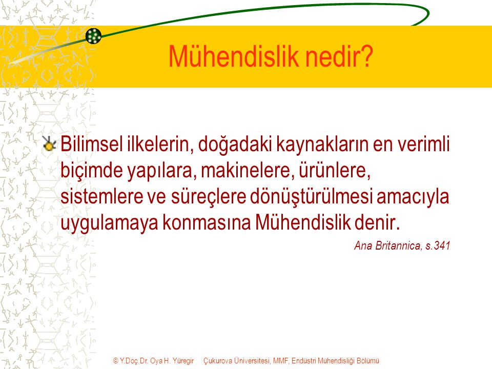 © Y.Doç.Dr. Oya H. Yüregir Çukurova Üniversitesi, MMF, Endüstri Mühendisliği Bölümü Mühendislik nedir? Bilimsel ilkelerin, doğadaki kaynakların en ver