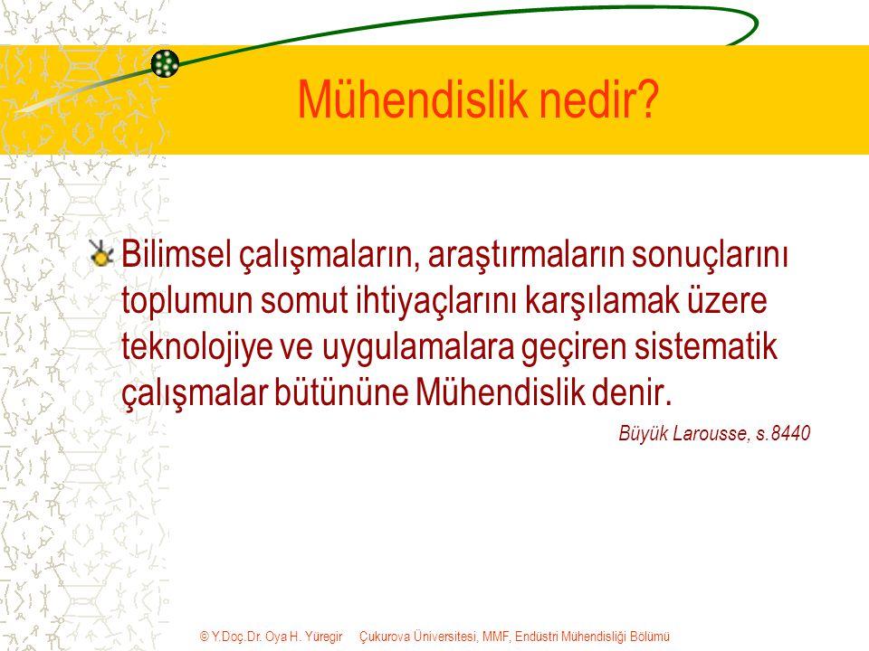 © Y.Doç.Dr. Oya H. Yüregir Çukurova Üniversitesi, MMF, Endüstri Mühendisliği Bölümü Mühendislik nedir? Bilimsel çalışmaların, araştırmaların sonuçları