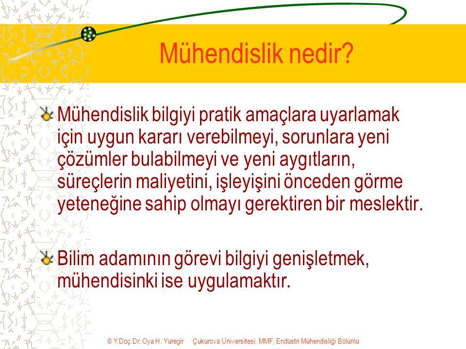 © Y.Doç.Dr. Oya H. Yüregir Çukurova Üniversitesi, MMF, Endüstri Mühendisliği Bölümü Mühendislik nedir? Mühendislik bilgiyi pratik amaçlara uyarlamak i