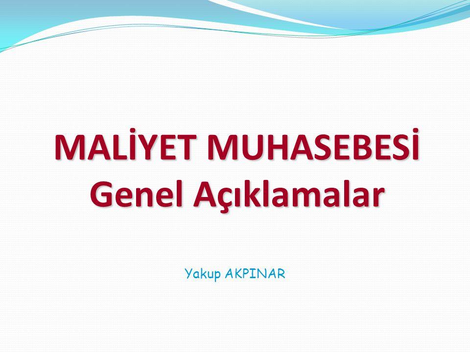 MALİYET MUHASEBESİ Genel Açıklamalar Yakup AKPINAR