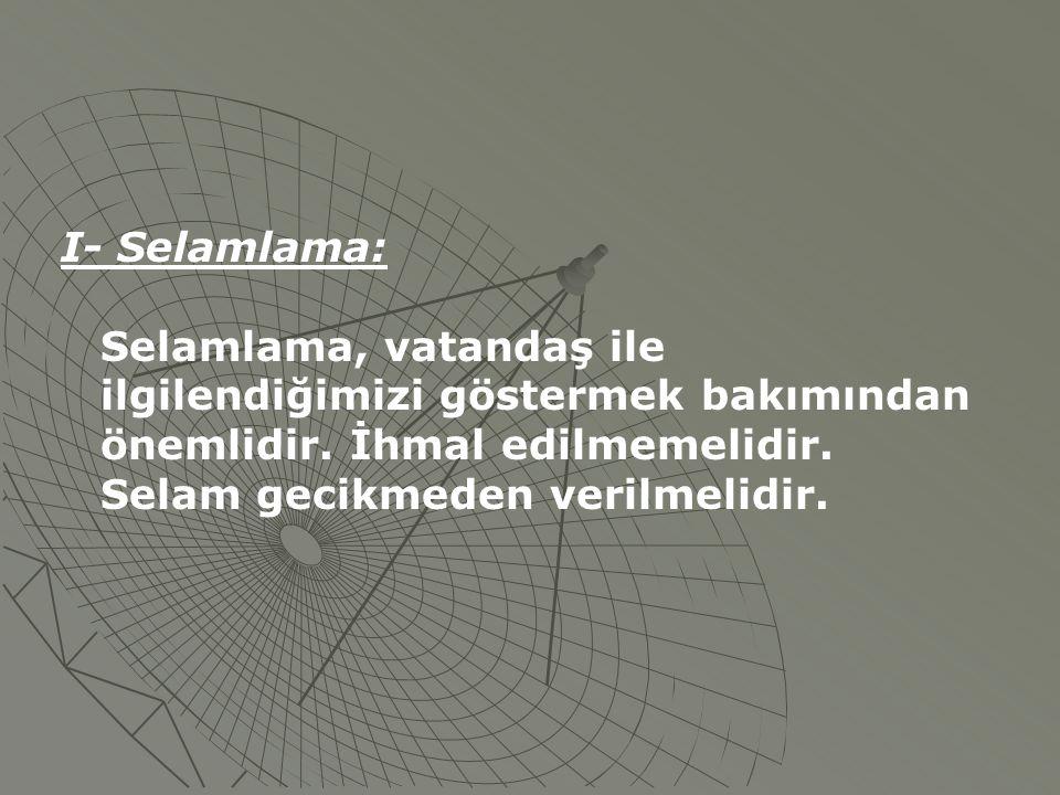 I- Selamlama: Selamlama, vatandaş ile ilgilendiğimizi göstermek bakımından önemlidir. İhmal edilmemelidir. Selam gecikmeden verilmelidir.