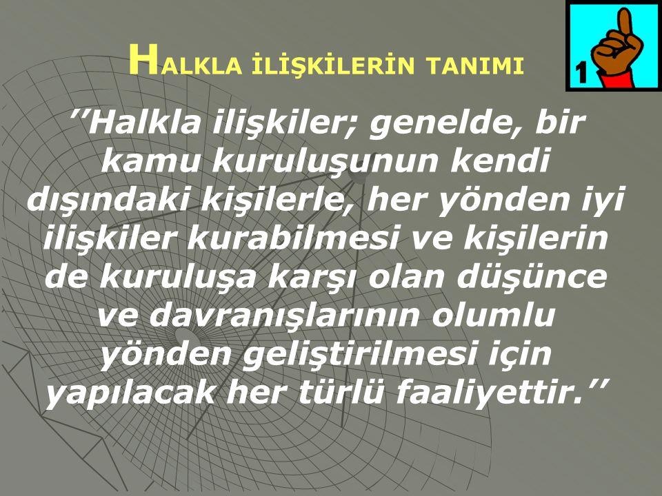 H ALKLA İLİŞKİLERİN TANIMI ''Halkla ilişkiler; genelde, bir kamu kuruluşunun kendi dışındaki kişilerle, her yönden iyi ilişkiler kurabilmesi ve kişilerin de kuruluşa karşı olan düşünce ve davranışlarının olumlu yönden geliştirilmesi için yapılacak her türlü faaliyettir.''