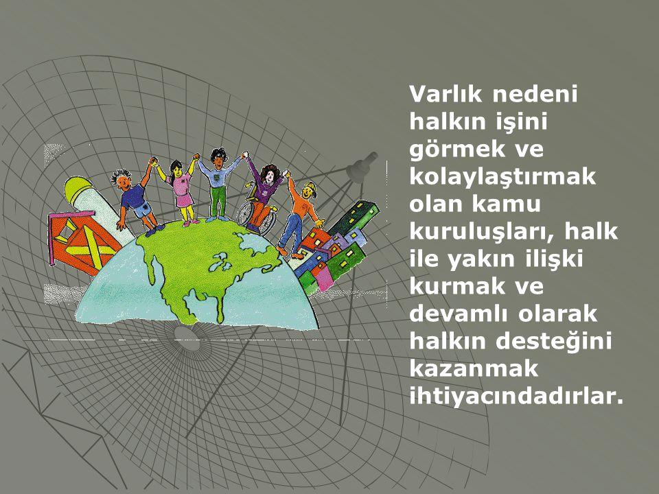Varlık nedeni halkın işini görmek ve kolaylaştırmak olan kamu kuruluşları, halk ile yakın ilişki kurmak ve devamlı olarak halkın desteğini kazanmak ih