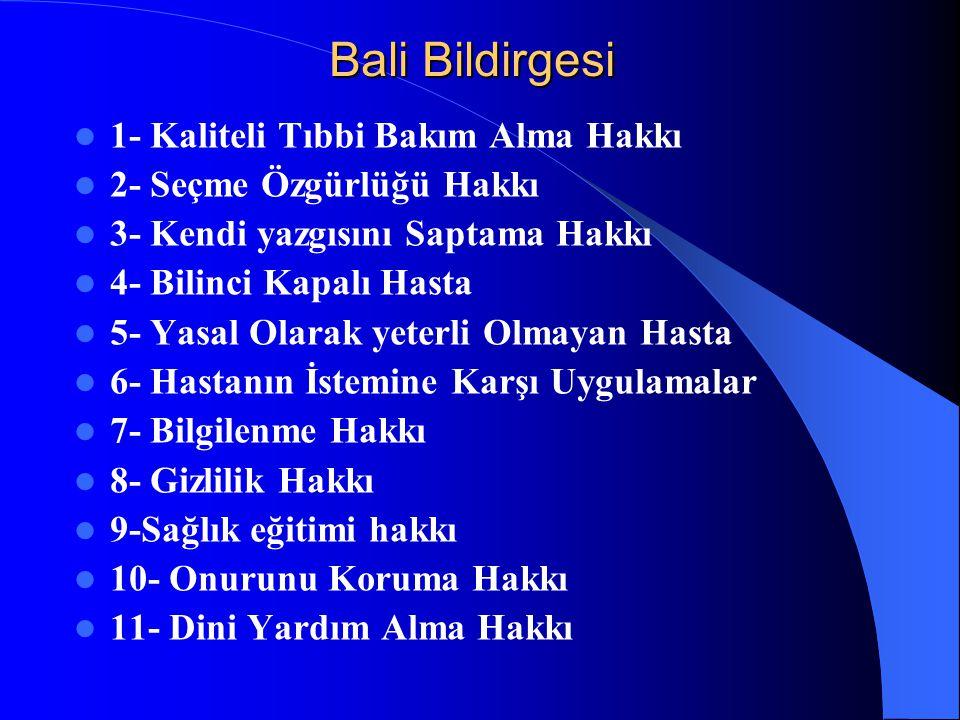 Bali Bildirgesi 1- Kaliteli Tıbbi Bakım Alma Hakkı 2- Seçme Özgürlüğü Hakkı 3- Kendi yazgısını Saptama Hakkı 4- Bilinci Kapalı Hasta 5- Yasal Olarak y