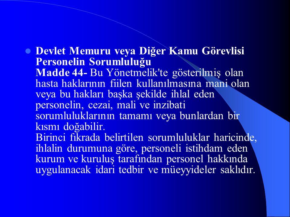 Devlet Memuru veya Diğer Kamu Görevlisi Personelin Sorumluluğu Madde 44- Bu Yönetmelik'te gösterilmiş olan hasta haklarının fiilen kullanılmasına mani
