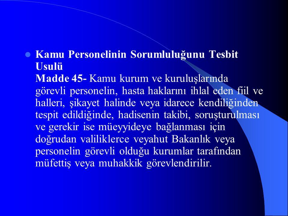 Kamu Personelinin Sorumluluğunu Tesbit Usulü Madde 45- Kamu kurum ve kuruluşlarında görevli personelin, hasta haklarını ihlal eden fiil ve halleri, şi