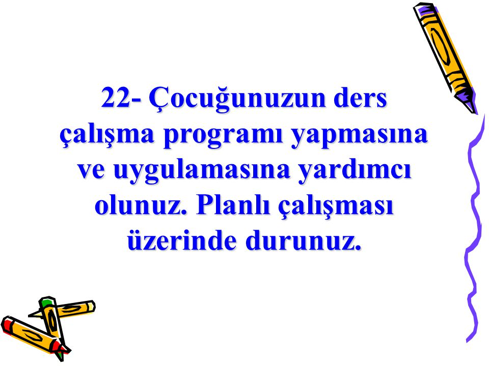 22- Çocuğunuzun ders çalışma programı yapmasına ve uygulamasına yardımcı olunuz.