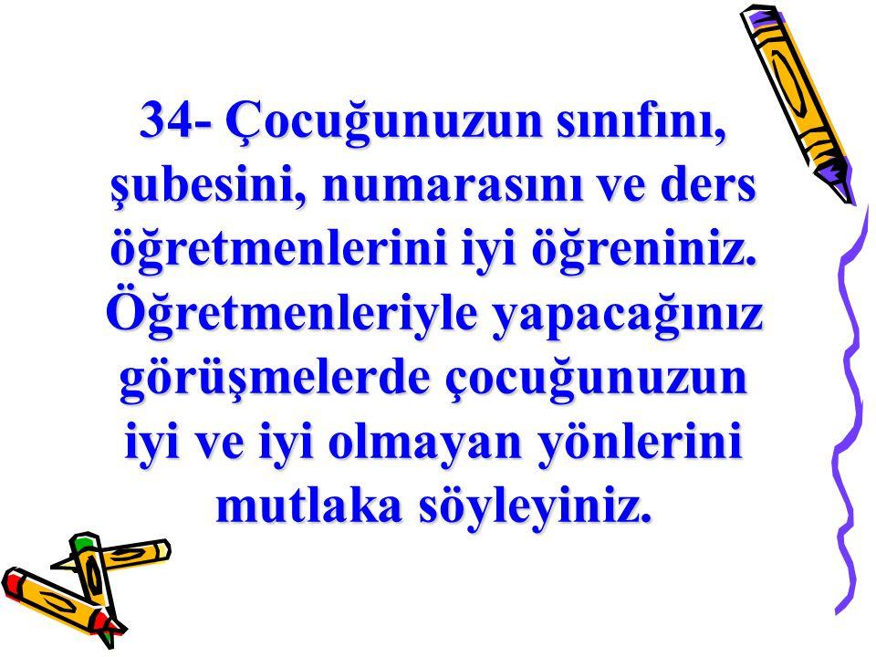 34- Çocuğunuzun sınıfını, şubesini, numarasını ve ders öğretmenlerini iyi öğreniniz.
