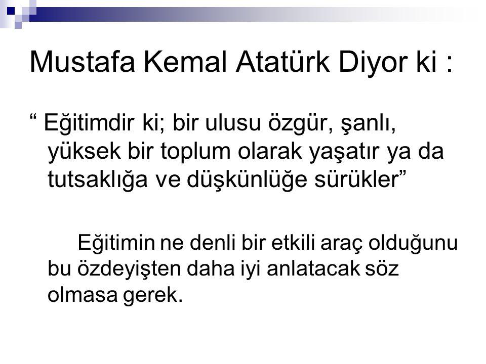 """Mustafa Kemal Atatürk Diyor ki : """" Eğitimdir ki; bir ulusu özgür, şanlı, yüksek bir toplum olarak yaşatır ya da tutsaklığa ve düşkünlüğe sürükler"""" Eği"""