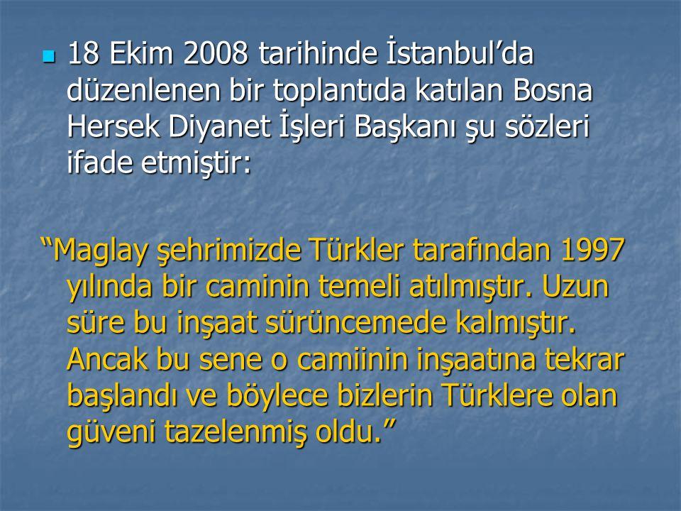 18 Ekim 2008 tarihinde İstanbul'da düzenlenen bir toplantıda katılan Bosna Hersek Diyanet İşleri Başkanı şu sözleri ifade etmiştir: 18 Ekim 2008 tarihinde İstanbul'da düzenlenen bir toplantıda katılan Bosna Hersek Diyanet İşleri Başkanı şu sözleri ifade etmiştir: Maglay şehrimizde Türkler tarafından 1997 yılında bir caminin temeli atılmıştır.