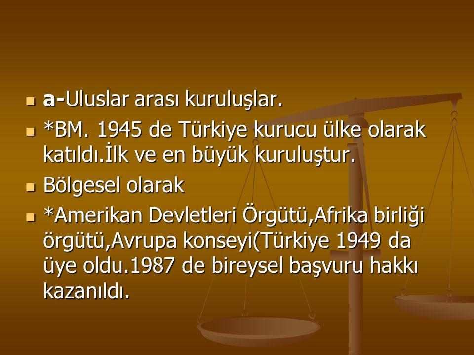 a-Uluslar arası kuruluşlar. a-Uluslar arası kuruluşlar. *BM. 1945 de Türkiye kurucu ülke olarak katıldı.İlk ve en büyük kuruluştur. *BM. 1945 de Türki