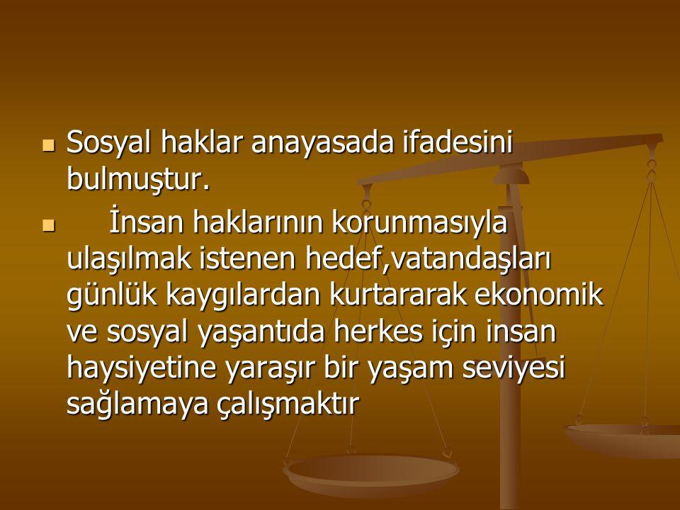 Sosyal haklar anayasada ifadesini bulmuştur. Sosyal haklar anayasada ifadesini bulmuştur. İnsan haklarının korunmasıyla ulaşılmak istenen hedef,vatand