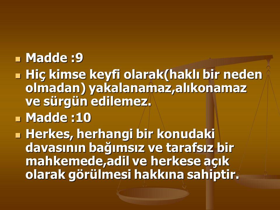 Madde :9 Madde :9 Hiç kimse keyfi olarak(haklı bir neden olmadan) yakalanamaz,alıkonamaz ve sürgün edilemez. Hiç kimse keyfi olarak(haklı bir neden ol