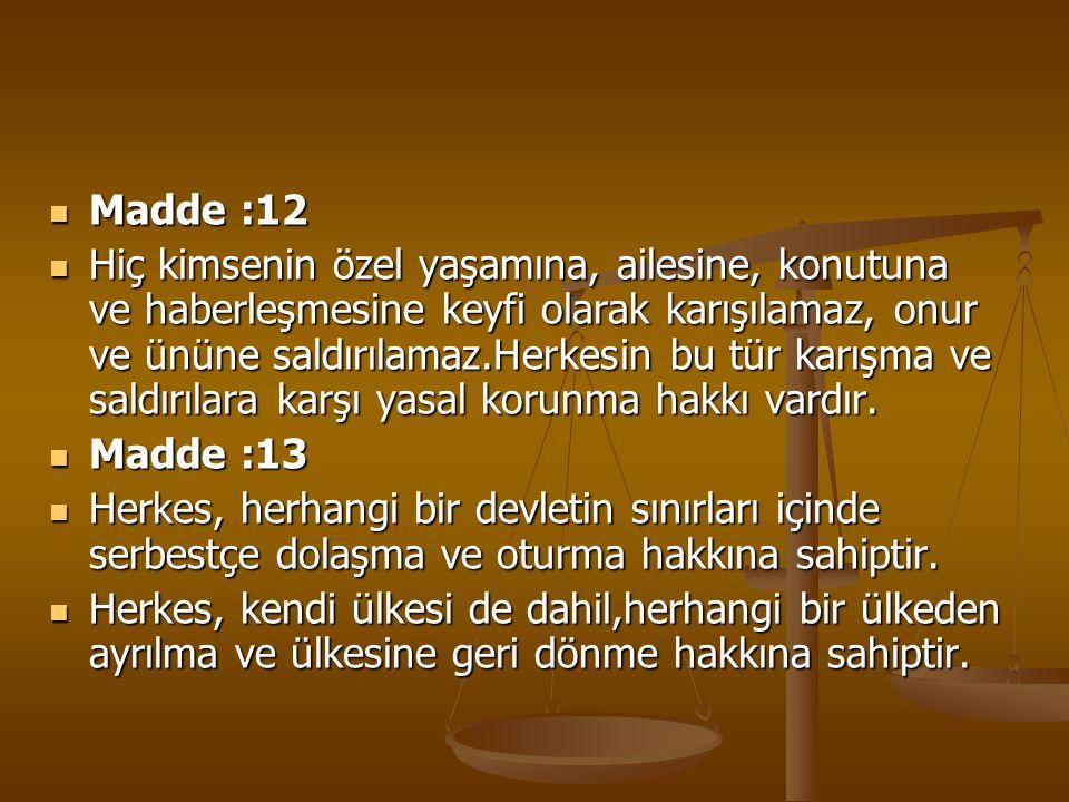 Madde :12 Madde :12 Hiç kimsenin özel yaşamına, ailesine, konutuna ve haberleşmesine keyfi olarak karışılamaz, onur ve ününe saldırılamaz.Herkesin bu