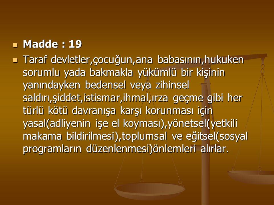 Madde : 19 Madde : 19 Taraf devletler,çocuğun,ana babasının,hukuken sorumlu yada bakmakla yükümlü bir kişinin yanındayken bedensel veya zihinsel saldı