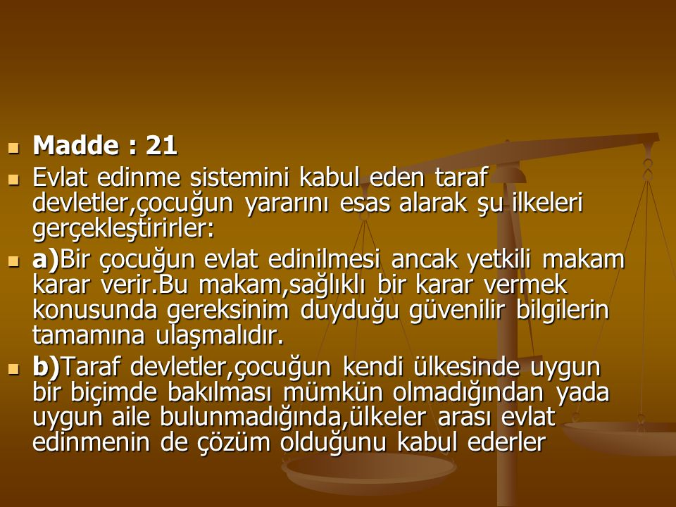 Madde : 21 Madde : 21 Evlat edinme sistemini kabul eden taraf devletler,çocuğun yararını esas alarak şu ilkeleri gerçekleştirirler: Evlat edinme siste