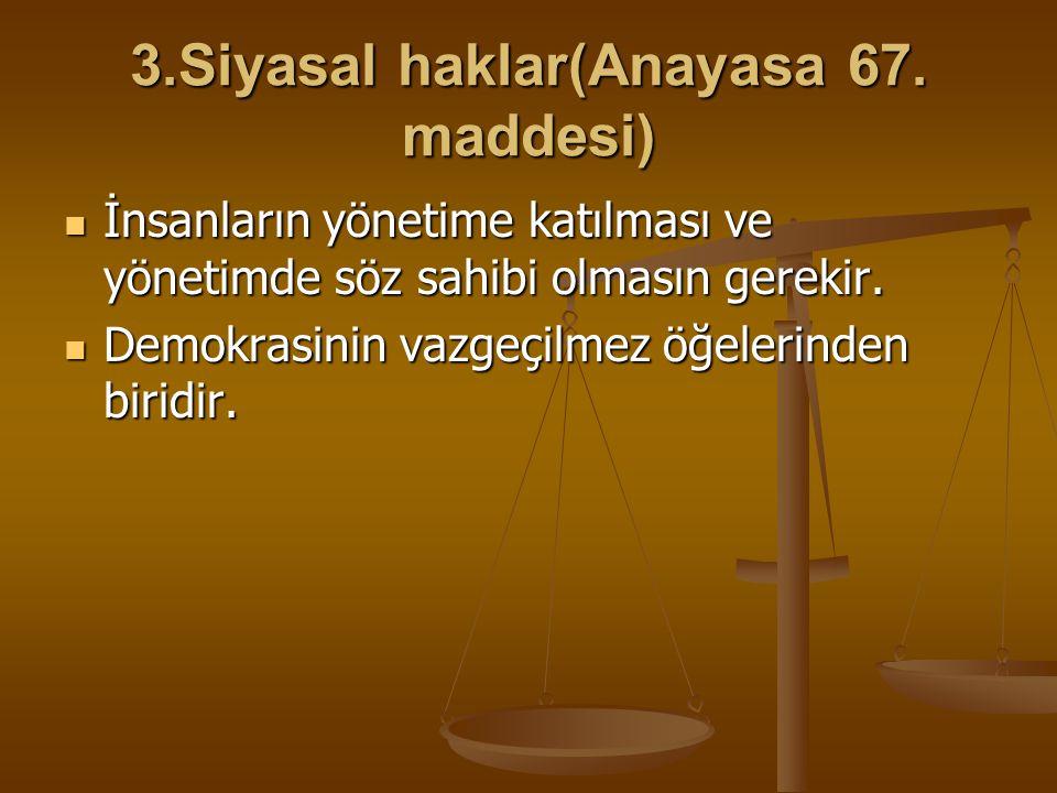 3.Siyasal haklar(Anayasa 67. maddesi) İnsanların yönetime katılması ve yönetimde söz sahibi olmasın gerekir. İnsanların yönetime katılması ve yönetimd