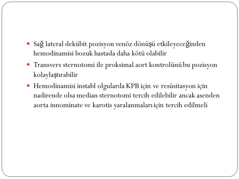 Sa ğ lateral dekübit pozisyon venöz dönü ş ü etkileyece ğ inden hemodinamisi bozuk hastada daha kötü olabilir Transvers sternotomi ile proksimal aort