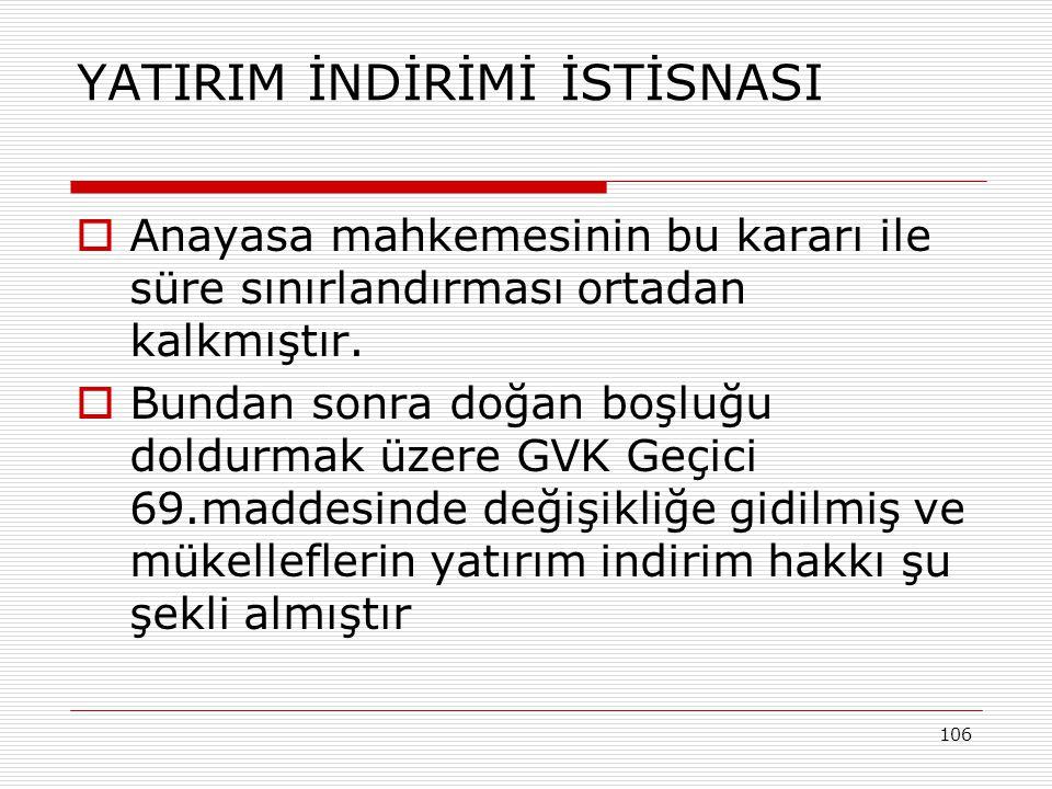 106 YATIRIM İNDİRİMİ İSTİSNASI  Anayasa mahkemesinin bu kararı ile süre sınırlandırması ortadan kalkmıştır.