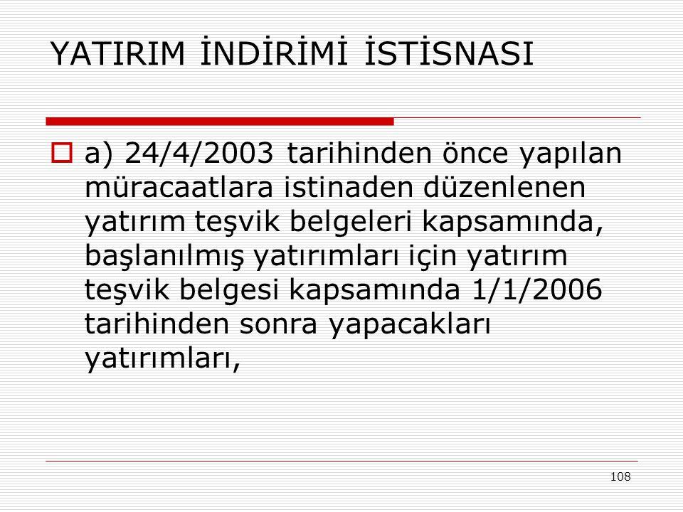 108 YATIRIM İNDİRİMİ İSTİSNASI  a) 24/4/2003 tarihinden önce yapılan müracaatlara istinaden düzenlenen yatırım teşvik belgeleri kapsamında, başlanılm