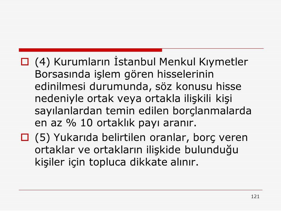 121  (4) Kurumların İstanbul Menkul Kıymetler Borsasında işlem gören hisselerinin edinilmesi durumunda, söz konusu hisse nedeniyle ortak veya ortakla ilişkili kişi sayılanlardan temin edilen borçlanmalarda en az % 10 ortaklık payı aranır.