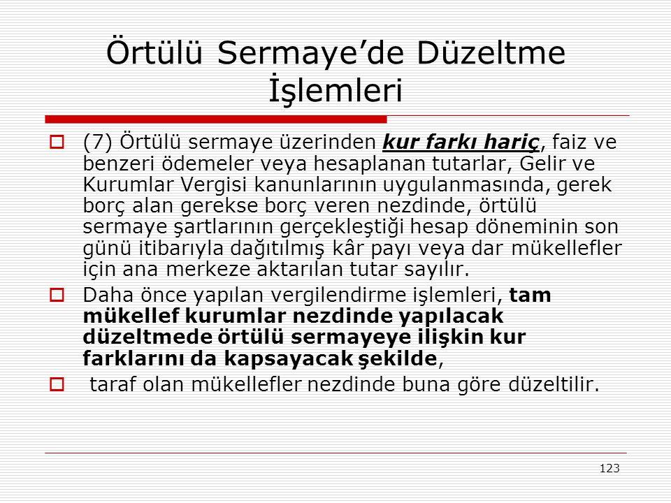 123 Örtülü Sermaye'de Düzeltme İşlemleri  (7) Örtülü sermaye üzerinden kur farkı hariç, faiz ve benzeri ödemeler veya hesaplanan tutarlar, Gelir ve K