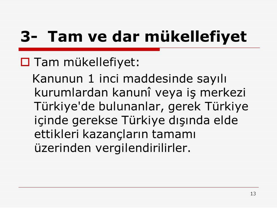 13 3- Tam ve dar mükellefiyet  Tam mükellefiyet: Kanunun 1 inci maddesinde sayılı kurumlardan kanunî veya iş merkezi Türkiye de bulunanlar, gerek Türkiye içinde gerekse Türkiye dışında elde ettikleri kazançların tamamı üzerinden vergilendirilirler.