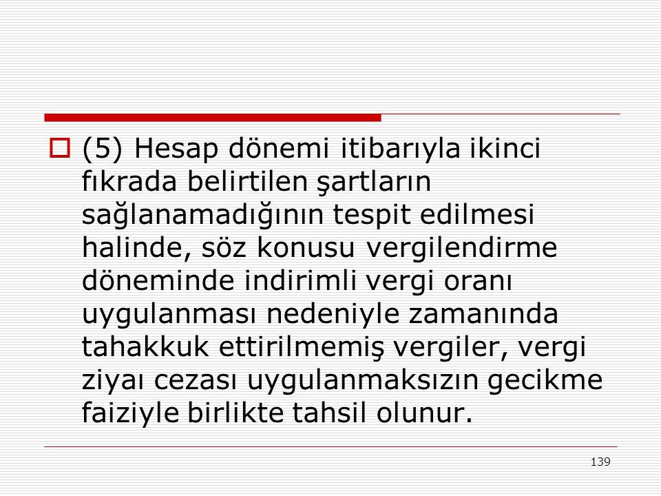 139  (5) Hesap dönemi itibarıyla ikinci fıkrada belirtilen şartların sağlanamadığının tespit edilmesi halinde, söz konusu vergilendirme döneminde ind