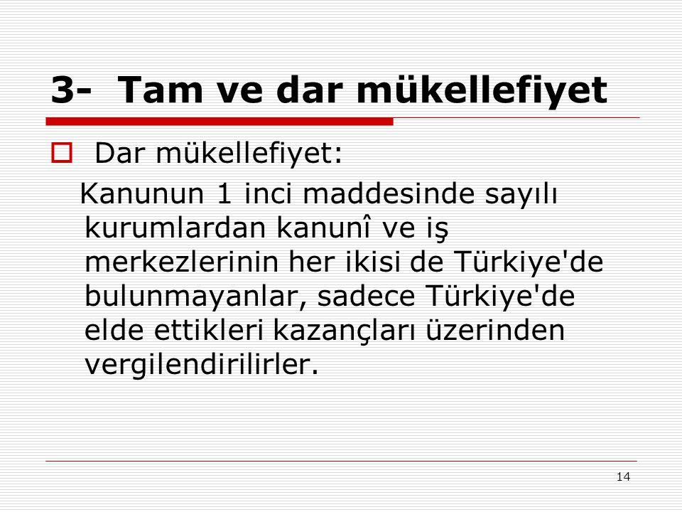 14 3- Tam ve dar mükellefiyet  Dar mükellefiyet: Kanunun 1 inci maddesinde sayılı kurumlardan kanunî ve iş merkezlerinin her ikisi de Türkiye'de bulu