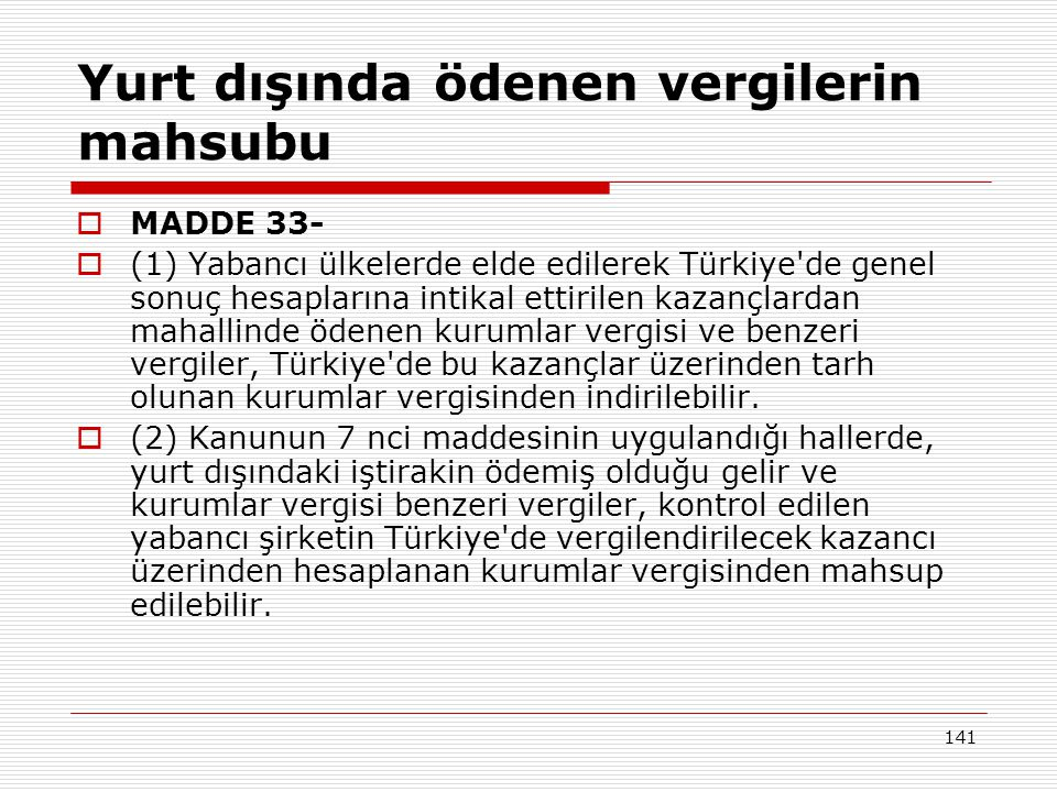 141 Yurt dışında ödenen vergilerin mahsubu  MADDE 33-  (1) Yabancı ülkelerde elde edilerek Türkiye de genel sonuç hesaplarına intikal ettirilen kazançlardan mahallinde ödenen kurumlar vergisi ve benzeri vergiler, Türkiye de bu kazançlar üzerinden tarh olunan kurumlar vergisinden indirilebilir.
