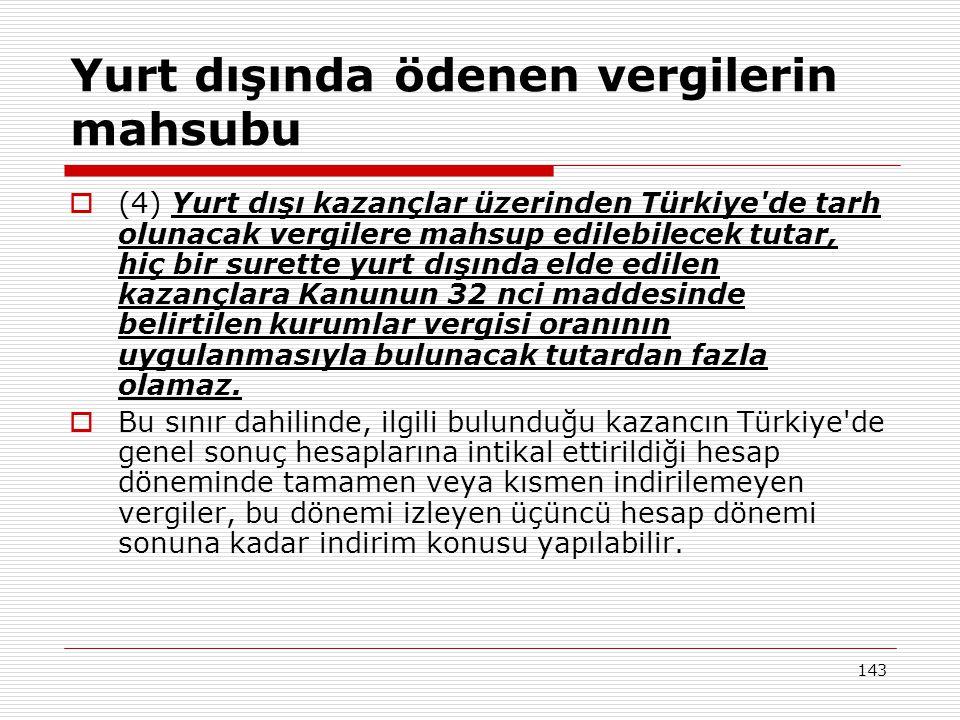 143 Yurt dışında ödenen vergilerin mahsubu  (4) Yurt dışı kazançlar üzerinden Türkiye de tarh olunacak vergilere mahsup edilebilecek tutar, hiç bir surette yurt dışında elde edilen kazançlara Kanunun 32 nci maddesinde belirtilen kurumlar vergisi oranının uygulanmasıyla bulunacak tutardan fazla olamaz.