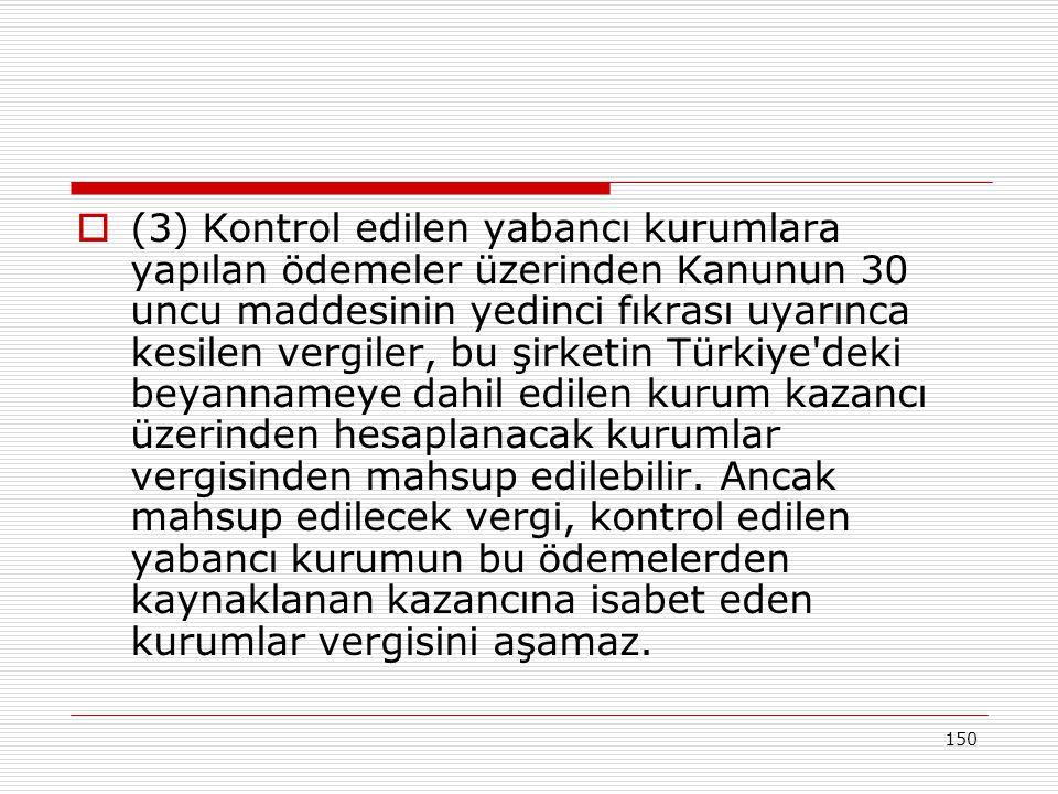 150  (3) Kontrol edilen yabancı kurumlara yapılan ödemeler üzerinden Kanunun 30 uncu maddesinin yedinci fıkrası uyarınca kesilen vergiler, bu şirketin Türkiye deki beyannameye dahil edilen kurum kazancı üzerinden hesaplanacak kurumlar vergisinden mahsup edilebilir.