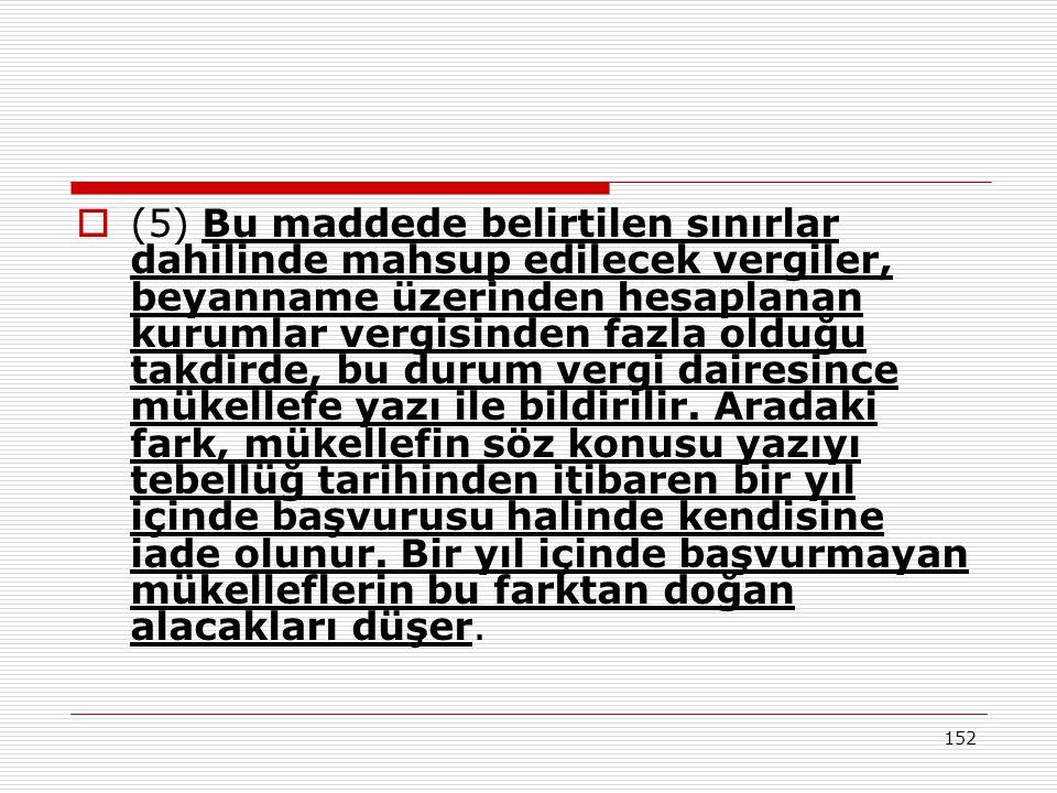 152  (5) Bu maddede belirtilen sınırlar dahilinde mahsup edilecek vergiler, beyanname üzerinden hesaplanan kurumlar vergisinden fazla olduğu takdirde