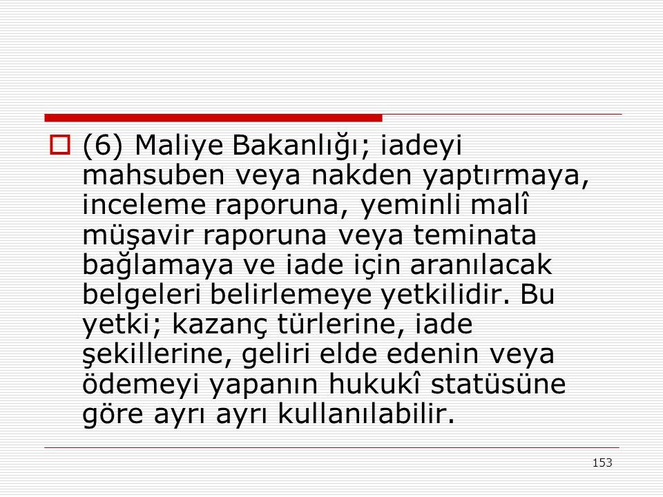 153  (6) Maliye Bakanlığı; iadeyi mahsuben veya nakden yaptırmaya, inceleme raporuna, yeminli malî müşavir raporuna veya teminata bağlamaya ve iade i