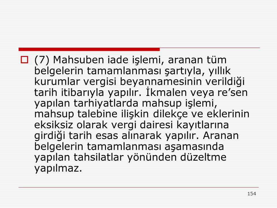 154  (7) Mahsuben iade işlemi, aranan tüm belgelerin tamamlanması şartıyla, yıllık kurumlar vergisi beyannamesinin verildiği tarih itibarıyla yapılır